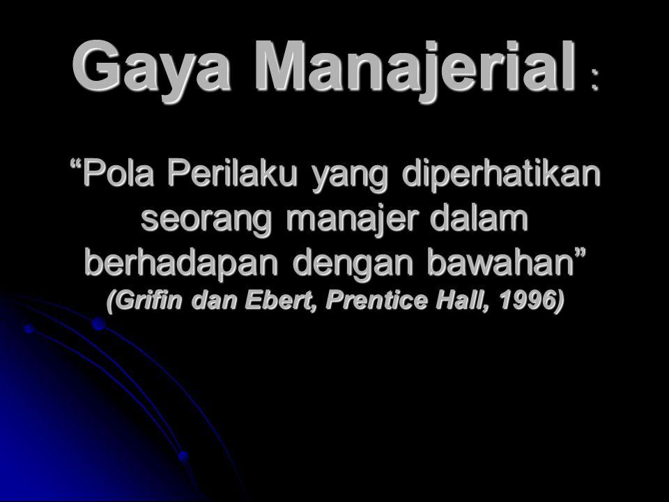 Gaya Manajerial : Pola Perilaku yang diperhatikan seorang manajer dalam berhadapan dengan bawahan (Grifin dan Ebert, Prentice Hall, 1996)