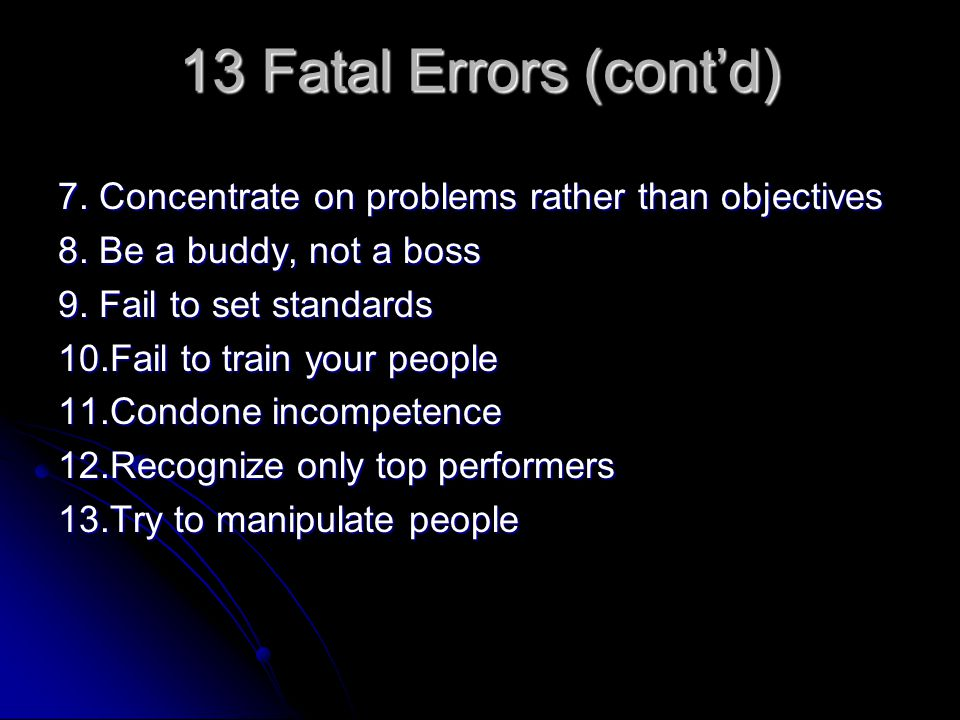13 Fatal Errors (cont'd) 7. Concentrate on problems rather than objectives. 8. Be a buddy, not a boss.