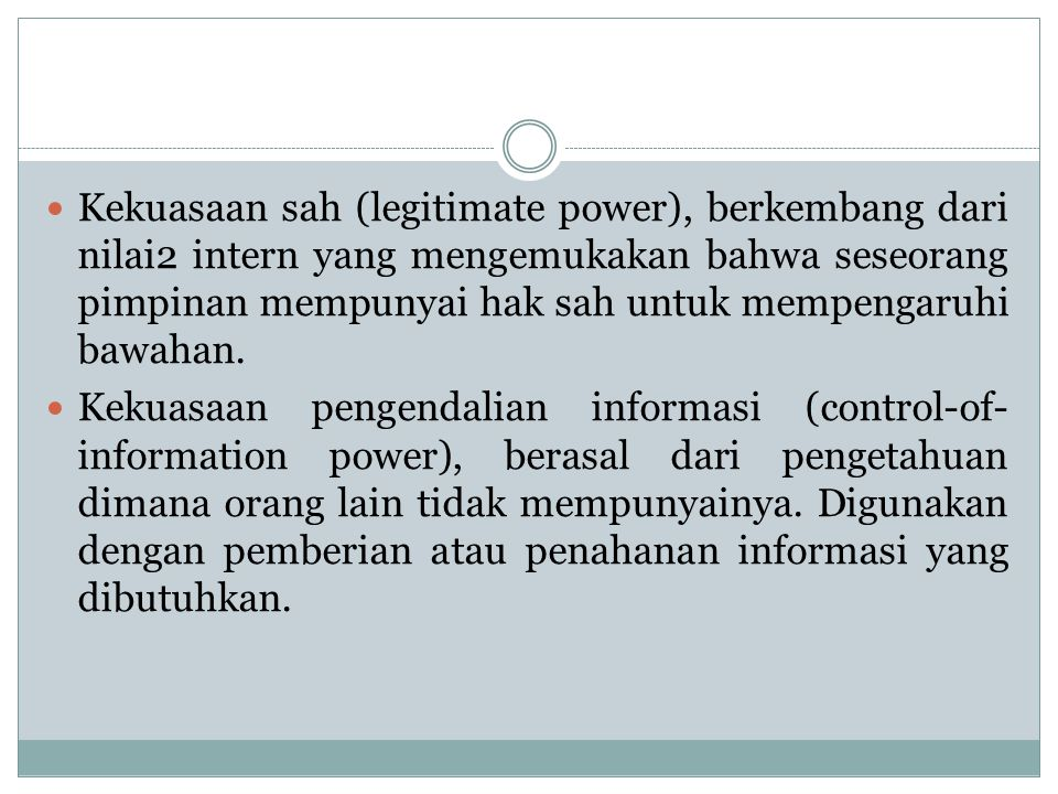 Kekuasaan sah (legitimate power), berkembang dari nilai2 intern yang mengemukakan bahwa seseorang pimpinan mempunyai hak sah untuk mempengaruhi bawahan.