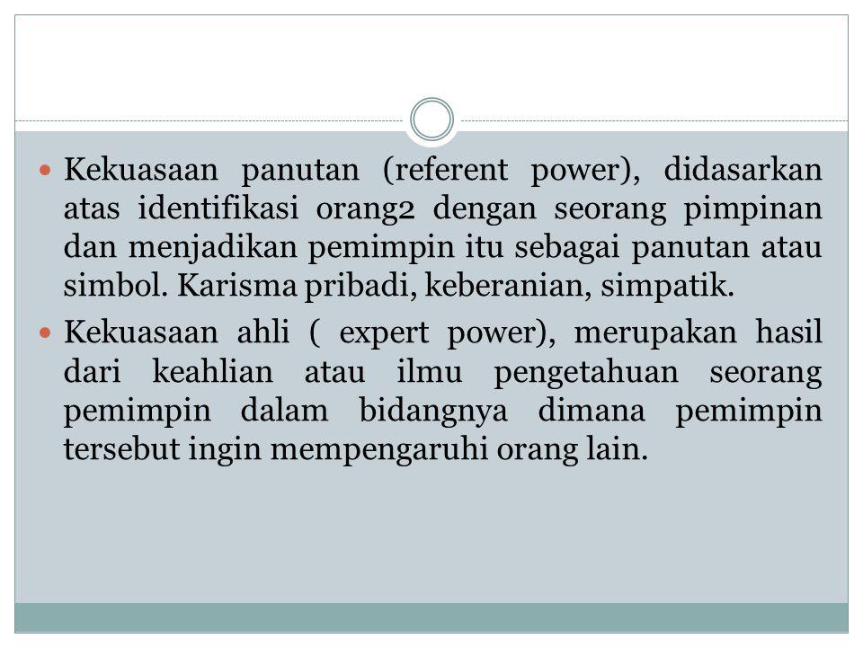 Kekuasaan panutan (referent power), didasarkan atas identifikasi orang2 dengan seorang pimpinan dan menjadikan pemimpin itu sebagai panutan atau simbol. Karisma pribadi, keberanian, simpatik.