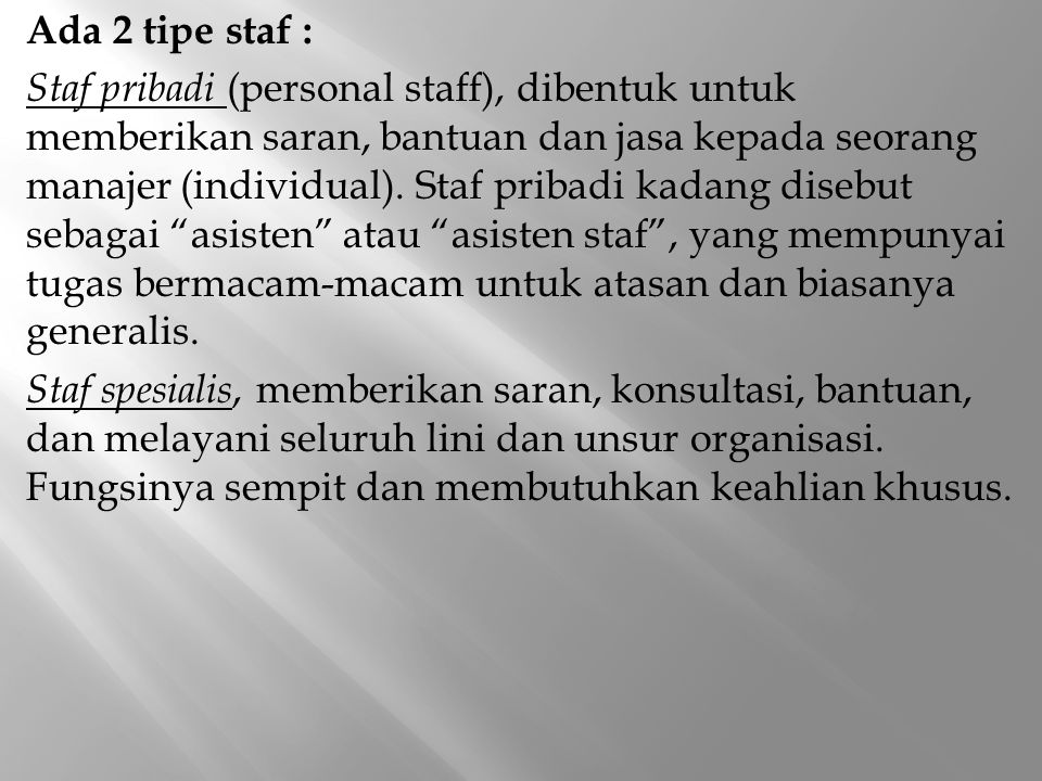 Ada 2 tipe staf : Staf pribadi (personal staff), dibentuk untuk memberikan saran, bantuan dan jasa kepada seorang manajer (individual).