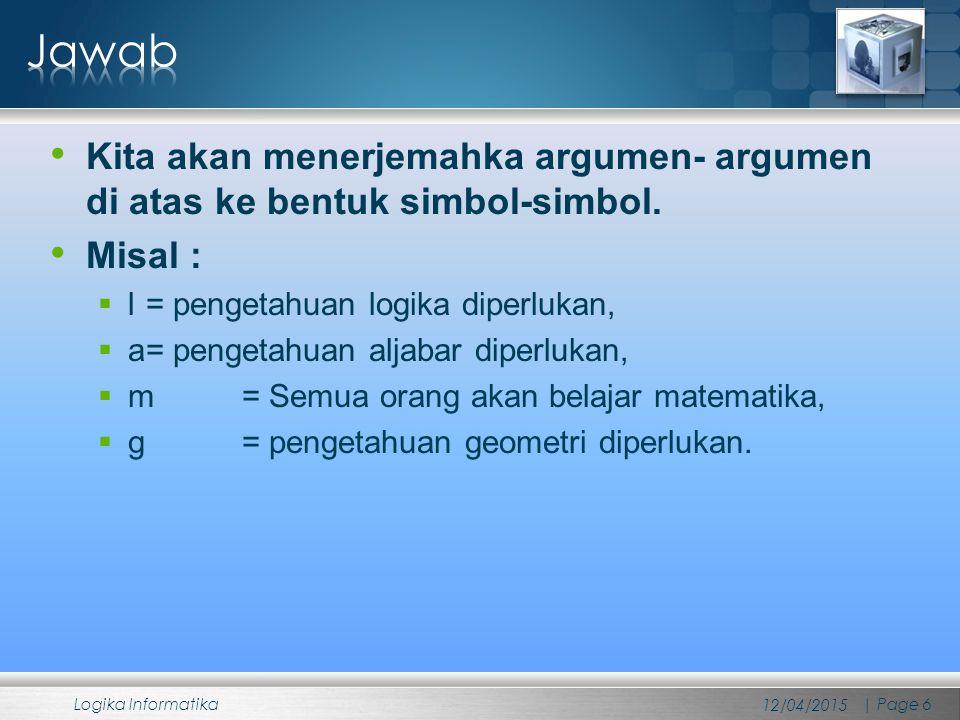 Jawab Kita akan menerjemahka argumen- argumen di atas ke bentuk simbol-simbol. Misal : l = pengetahuan logika diperlukan,