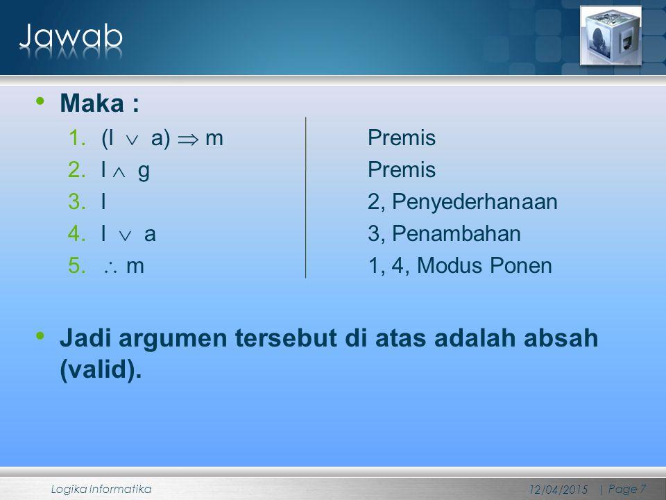 Jawab Maka : Jadi argumen tersebut di atas adalah absah (valid).