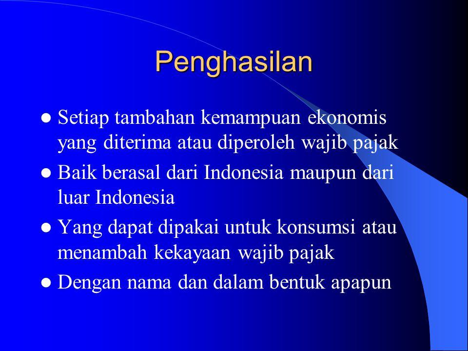 Penghasilan Setiap tambahan kemampuan ekonomis yang diterima atau diperoleh wajib pajak. Baik berasal dari Indonesia maupun dari luar Indonesia.