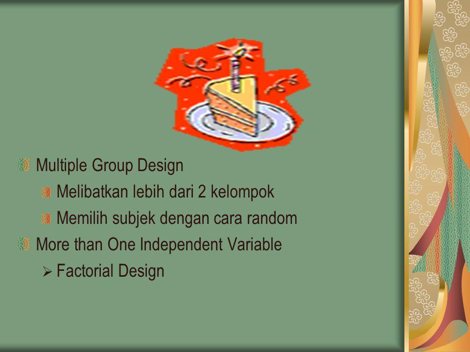 Multiple Group Design Melibatkan lebih dari 2 kelompok. Memilih subjek dengan cara random. More than One Independent Variable.