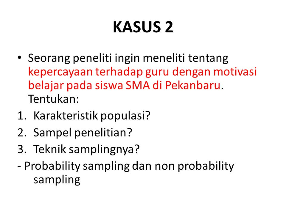 KASUS 2 Seorang peneliti ingin meneliti tentang kepercayaan terhadap guru dengan motivasi belajar pada siswa SMA di Pekanbaru. Tentukan: