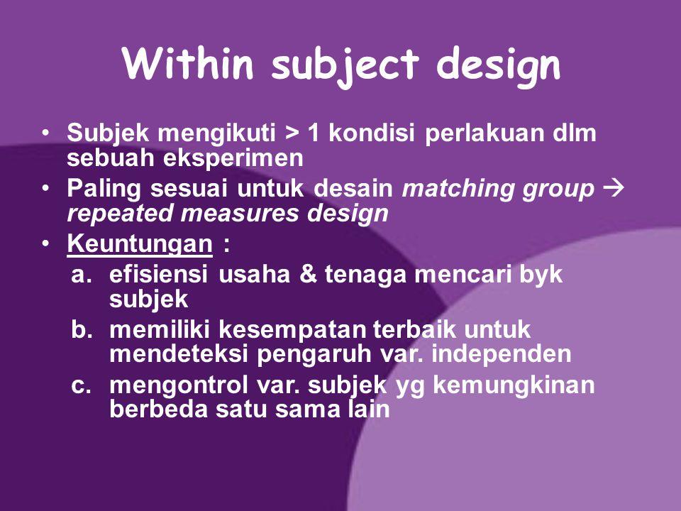 Within subject design Subjek mengikuti > 1 kondisi perlakuan dlm sebuah eksperimen.