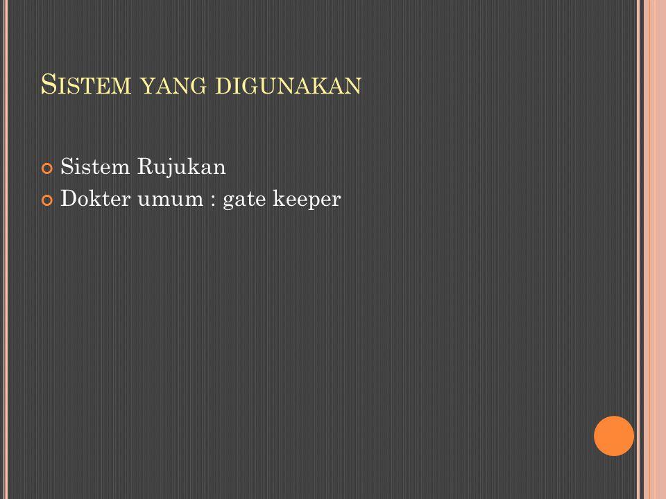 Sistem yang digunakan Sistem Rujukan Dokter umum : gate keeper
