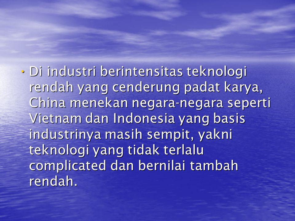 Di industri berintensitas teknologi rendah yang cenderung padat karya, China menekan negara-negara seperti Vietnam dan Indonesia yang basis industrinya masih sempit, yakni teknologi yang tidak terlalu complicated dan bernilai tambah rendah.