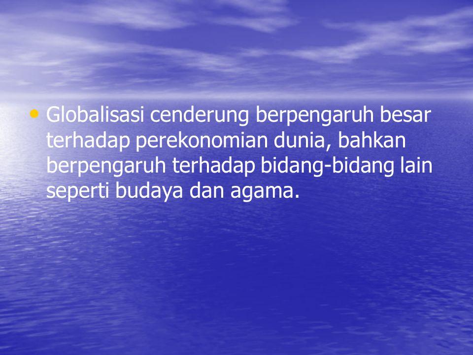 Globalisasi cenderung berpengaruh besar terhadap perekonomian dunia, bahkan berpengaruh terhadap bidang-bidang lain seperti budaya dan agama.