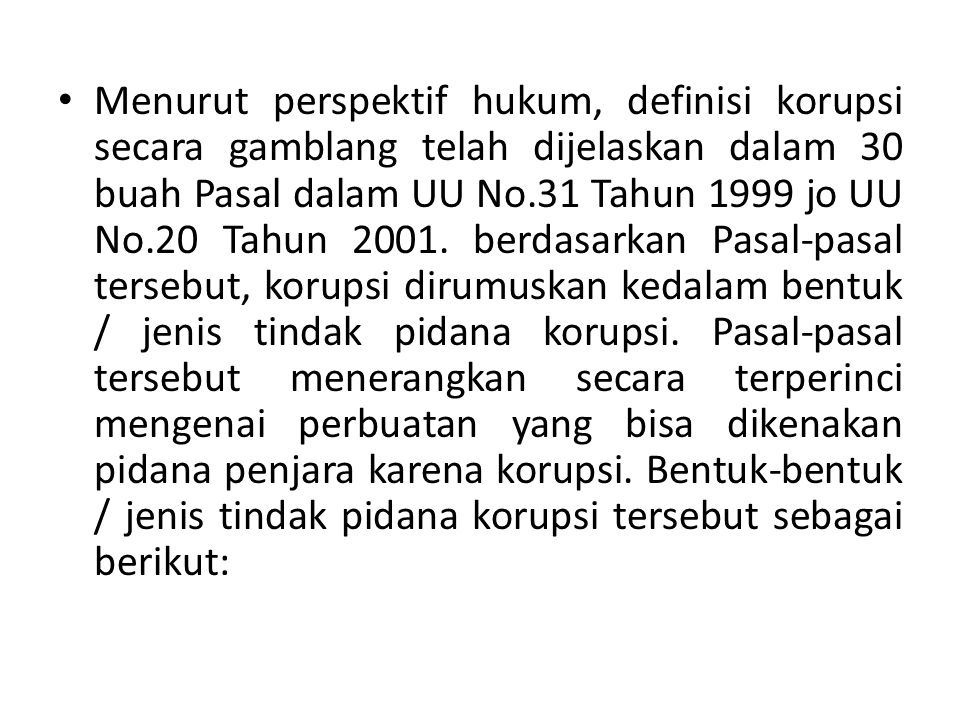 Menurut perspektif hukum, definisi korupsi secara gamblang telah dijelaskan dalam 30 buah Pasal dalam UU No.31 Tahun 1999 jo UU No.20 Tahun 2001.