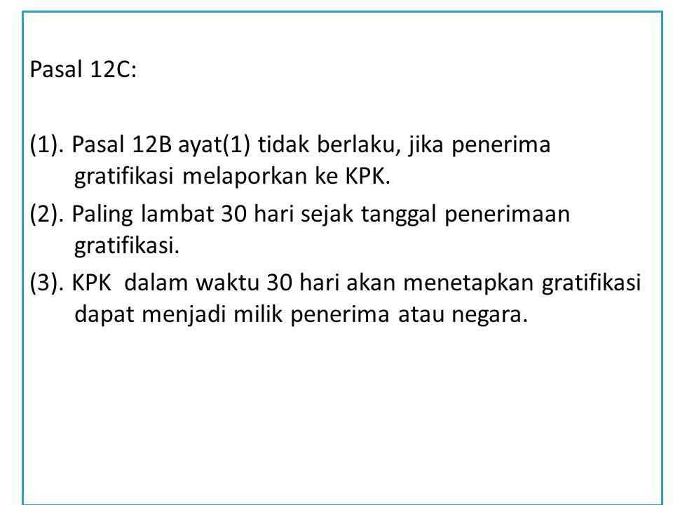Pasal 12C: (1). Pasal 12B ayat(1) tidak berlaku, jika penerima gratifikasi melaporkan ke KPK.