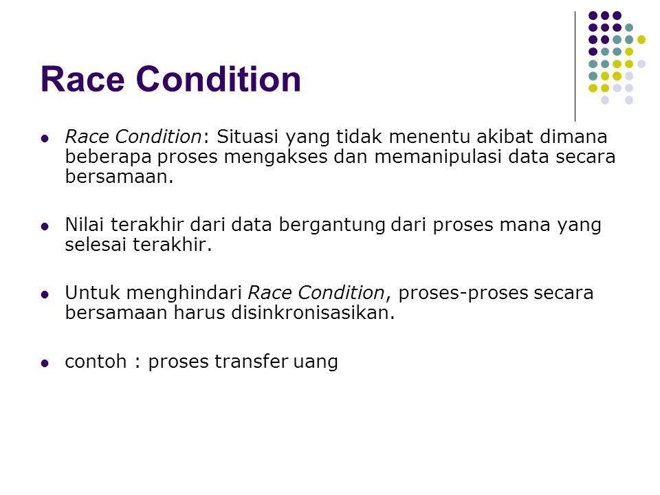 Race Condition Race Condition: Situasi yang tidak menentu akibat dimana beberapa proses mengakses dan memanipulasi data secara bersamaan.