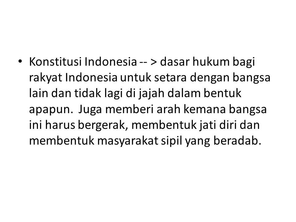 Konstitusi Indonesia -- > dasar hukum bagi rakyat Indonesia untuk setara dengan bangsa lain dan tidak lagi di jajah dalam bentuk apapun.