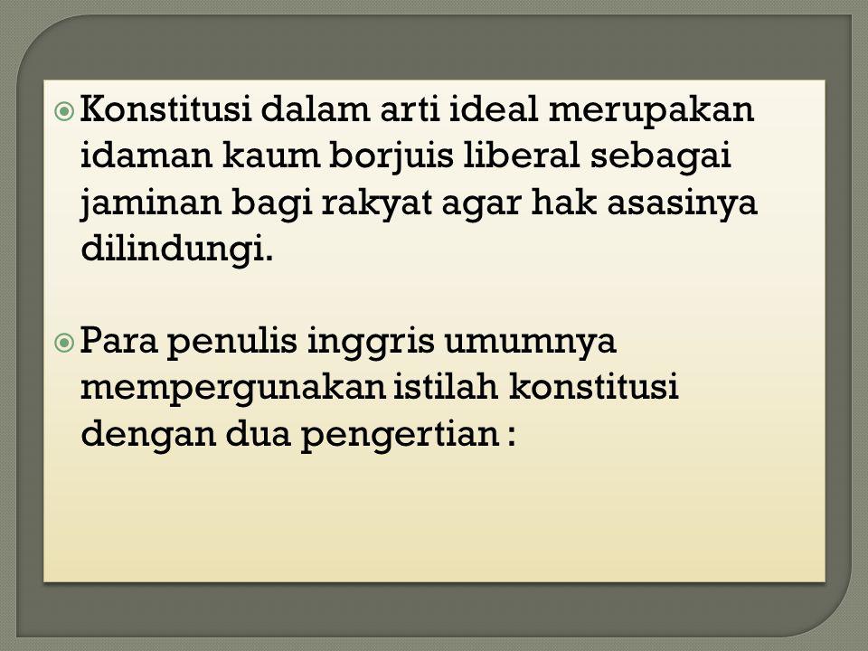 Konstitusi dalam arti ideal merupakan idaman kaum borjuis liberal sebagai jaminan bagi rakyat agar hak asasinya dilindungi.