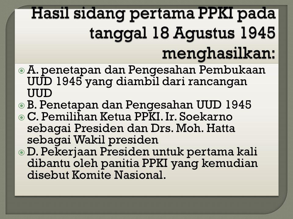 Hasil sidang pertama PPKI pada tanggal 18 Agustus 1945 menghasilkan: