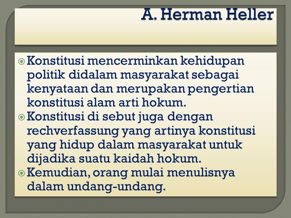 A. Herman Heller Konstitusi mencerminkan kehidupan politik didalam masyarakat sebagai kenyataan dan merupakan pengertian konstitusi alam arti hokum.