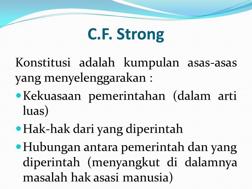 C.F. Strong Konstitusi adalah kumpulan asas-asas yang menyelenggarakan : Kekuasaan pemerintahan (dalam arti luas)