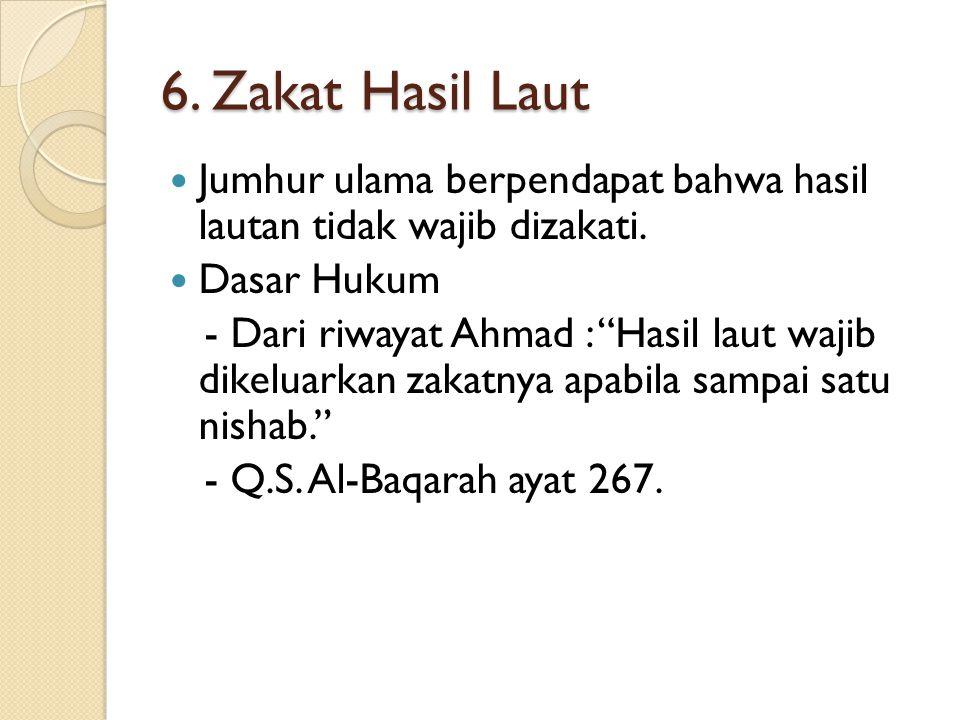 6. Zakat Hasil Laut Jumhur ulama berpendapat bahwa hasil lautan tidak wajib dizakati. Dasar Hukum.