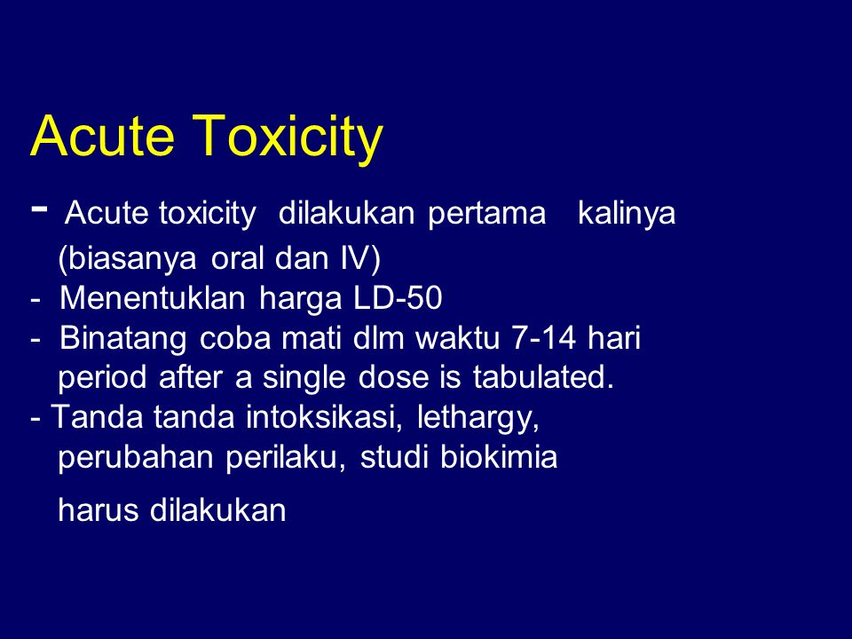 Acute Toxicity - Acute toxicity dilakukan pertama kalinya (biasanya oral dan IV) - Menentuklan harga LD-50 - Binatang coba mati dlm waktu 7-14 hari period after a single dose is tabulated.