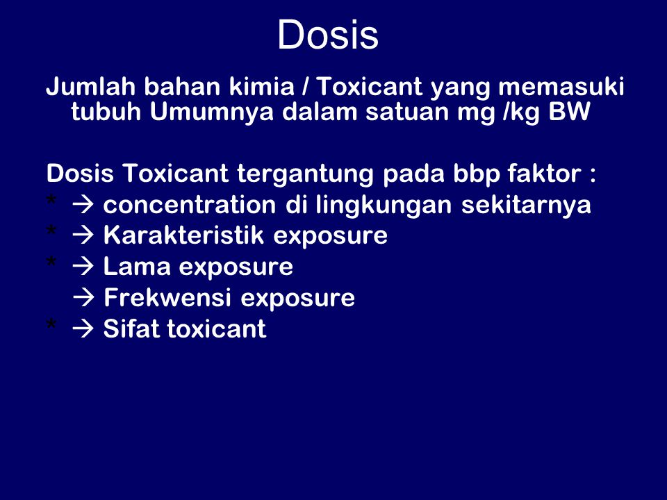 Dosis Jumlah bahan kimia / Toxicant yang memasuki tubuh Umumnya dalam satuan mg /kg BW. Dosis Toxicant tergantung pada bbp faktor :