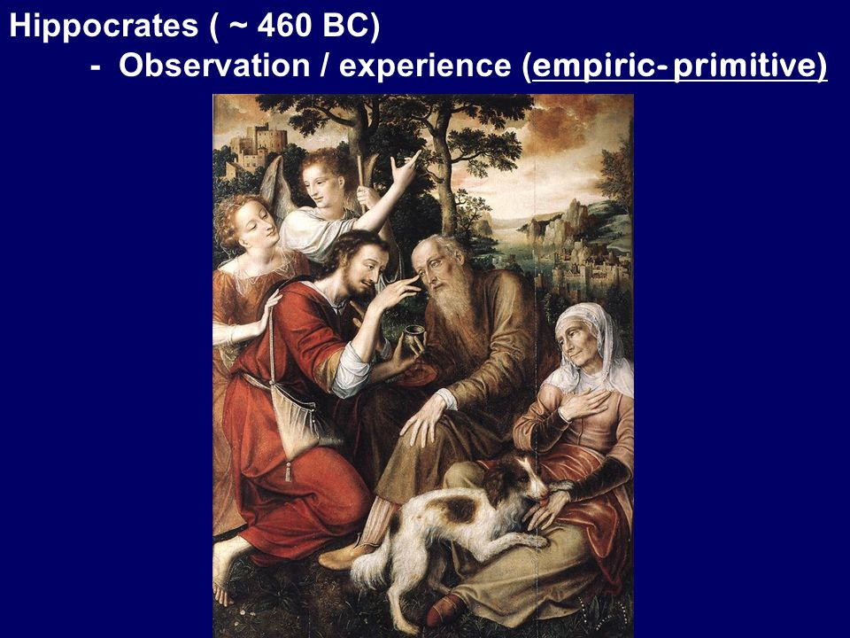 Hippocrates ( ~ 460 BC) - Observation / experience (empiric- primitive)