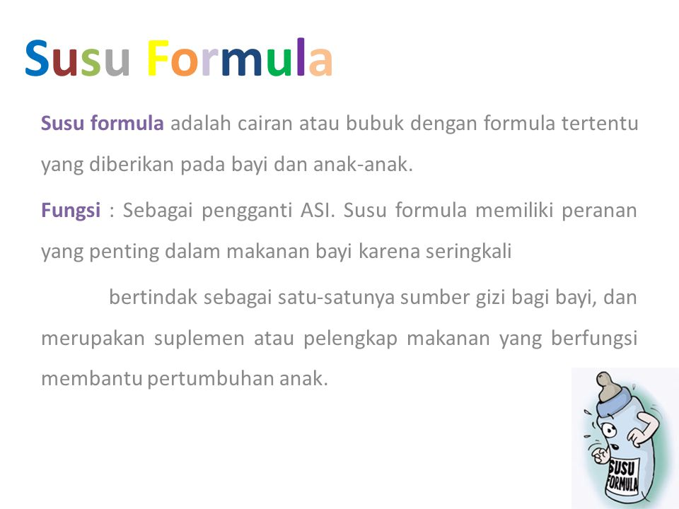 Susu Formula Susu formula adalah cairan atau bubuk dengan formula tertentu yang diberikan pada bayi dan anak-anak.