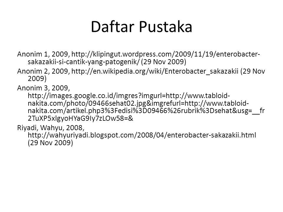 Daftar Pustaka Anonim 1, 2009, http://klipingut.wordpress.com/2009/11/19/enterobacter-sakazakii-si-cantik-yang-patogenik/ (29 Nov 2009)