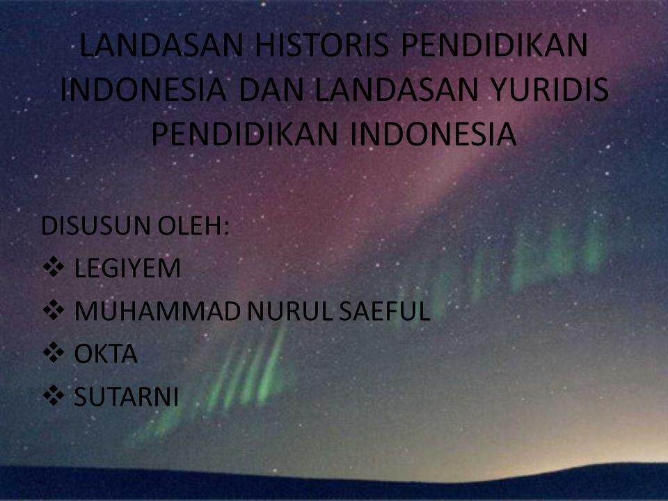 LANDASAN HISTORIS PENDIDIKAN INDONESIA DAN LANDASAN YURIDIS PENDIDIKAN INDONESIA
