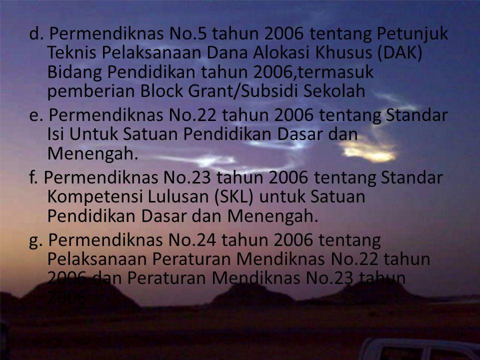 d. Permendiknas No.5 tahun 2006 tentang Petunjuk Teknis Pelaksanaan Dana Alokasi Khusus (DAK) Bidang Pendidikan tahun 2006,termasuk pemberian Block Grant/Subsidi Sekolah