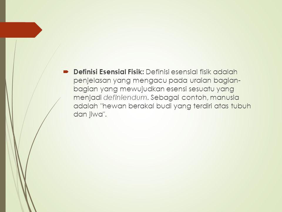 Definisi Esensial Fisik: Definisi esensial fisik adalah penjelasan yang mengacu pada uraian bagian- bagian yang mewujudkan esensi sesuatu yang menjadi definiendum. Sebagai contoh, manusia adalah hewan berakal budi yang terdiri atas tubuh dan jiwa .