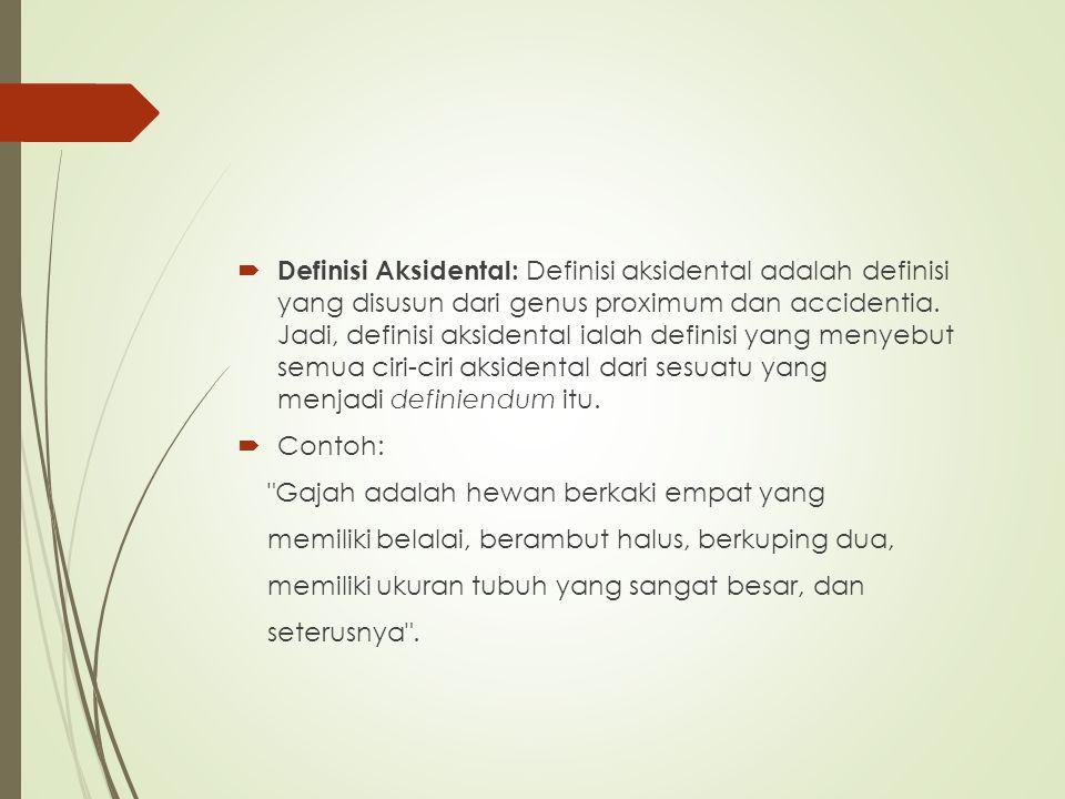 Definisi Aksidental: Definisi aksidental adalah definisi yang disusun dari genus proximum dan accidentia. Jadi, definisi aksidental ialah definisi yang menyebut semua ciri-ciri aksidental dari sesuatu yang menjadi definiendum itu.