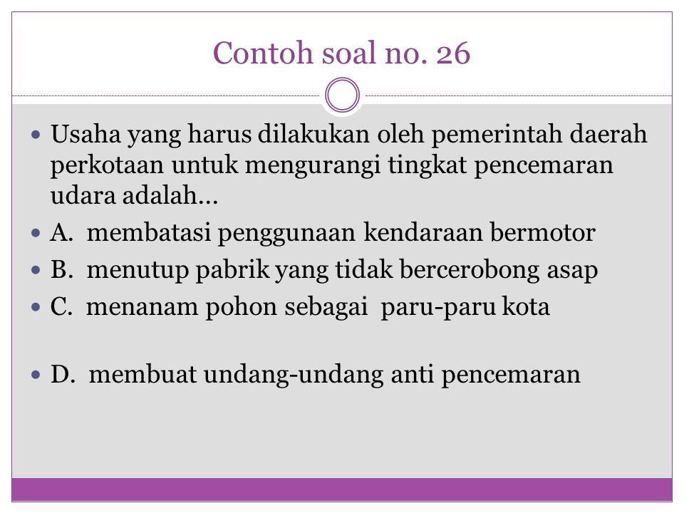Contoh soal no. 26 Usaha yang harus dilakukan oleh pemerintah daerah perkotaan untuk mengurangi tingkat pencemaran udara adalah...