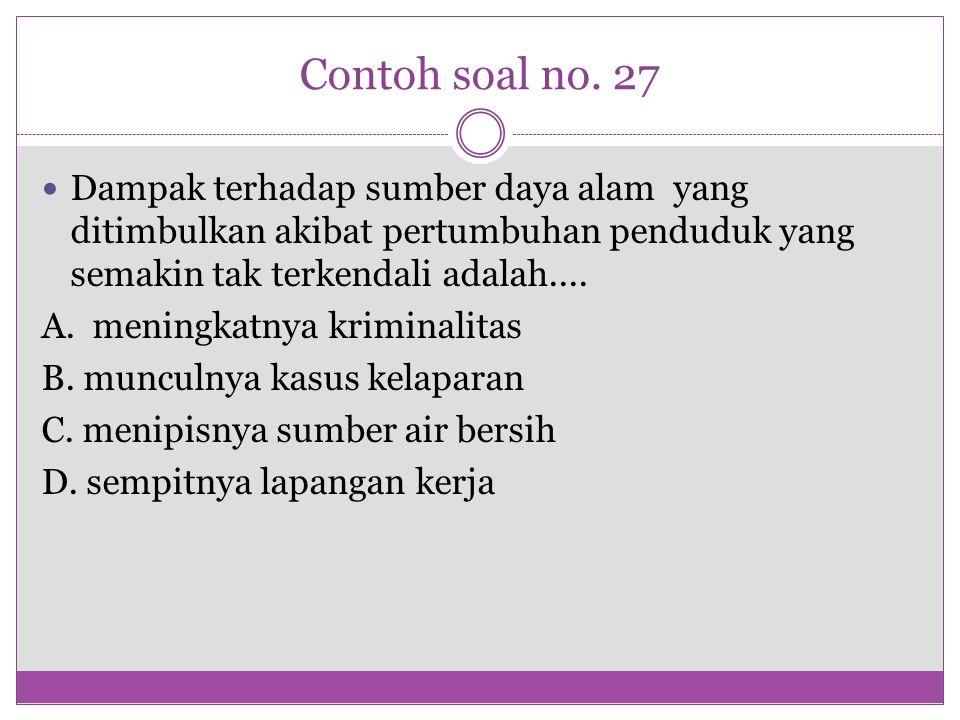Contoh soal no. 27 Dampak terhadap sumber daya alam yang ditimbulkan akibat pertumbuhan penduduk yang semakin tak terkendali adalah....