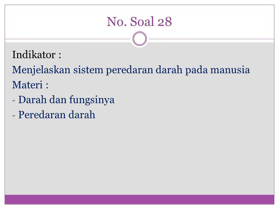 No. Soal 28 Indikator : Menjelaskan sistem peredaran darah pada manusia. Materi : Darah dan fungsinya.