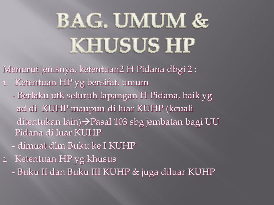 BAG. UMUM & KHUSUS HP Menurut jenisnya, ketentuan2 H Pidana dbgi 2 :