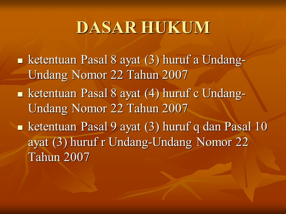 DASAR HUKUM ketentuan Pasal 8 ayat (3) huruf a Undang-Undang Nomor 22 Tahun 2007.