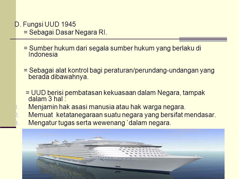D. Fungsi UUD 1945 = Sebagai Dasar Negara RI. = Sumber hukum dari segala sumber hukum yang berlaku di Indonesia.