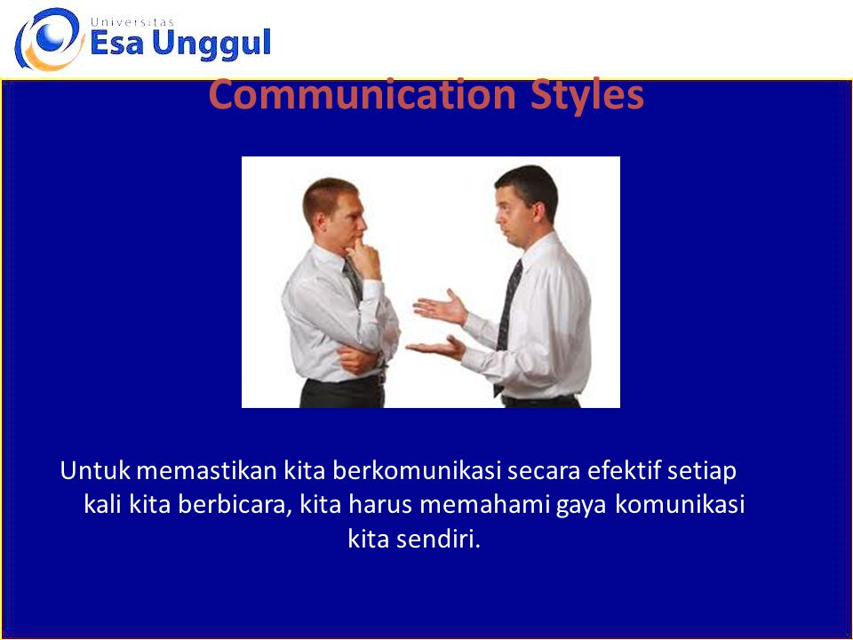 Communication Styles Untuk memastikan kita berkomunikasi secara efektif setiap kali kita berbicara, kita harus memahami gaya komunikasi kita sendiri.