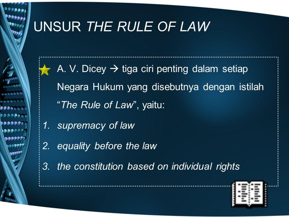 UNSUR THE RULE OF LAW A. V. Dicey  tiga ciri penting dalam setiap Negara Hukum yang disebutnya dengan istilah The Rule of Law , yaitu: