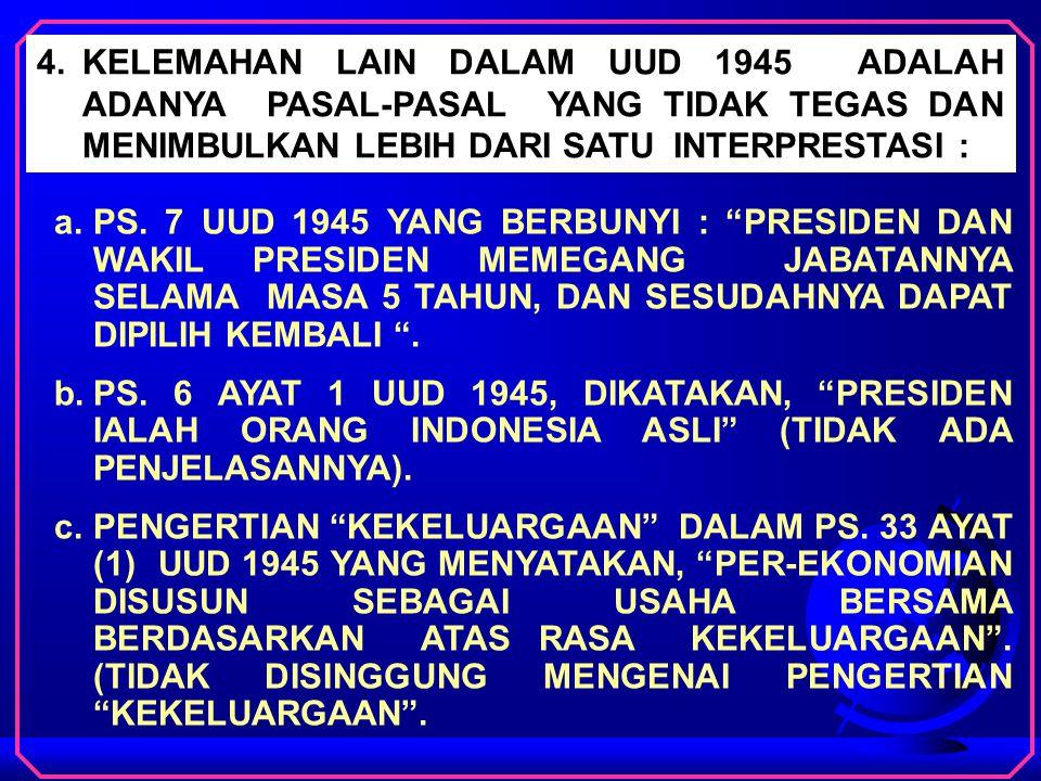 4. KELEMAHAN LAIN DALAM UUD 1945 ADALAH ADANYA PASAL-PASAL YANG TIDAK TEGAS DAN MENIMBULKAN LEBIH DARI SATU INTERPRESTASI :