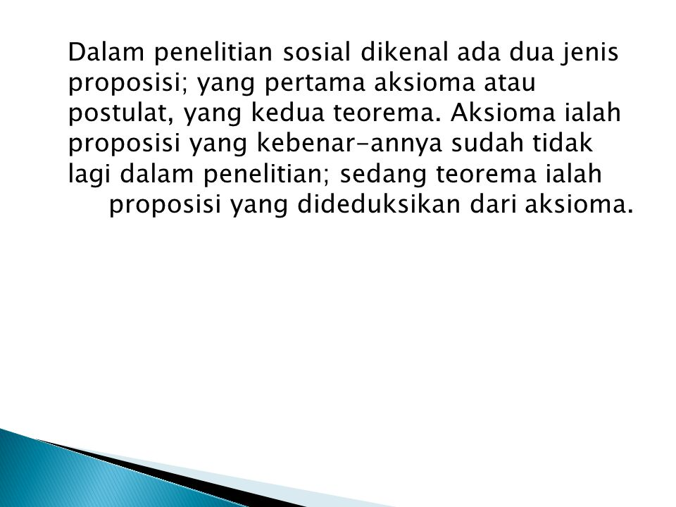 Dalam penelitian sosial dikenal ada dua jenis proposisi; yang pertama aksioma atau postulat, yang kedua teorema.