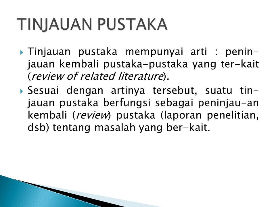 TINJAUAN PUSTAKA Tinjauan pustaka mempunyai arti : penin- jauan kembali pustaka-pustaka yang ter-kait (review of related literature).