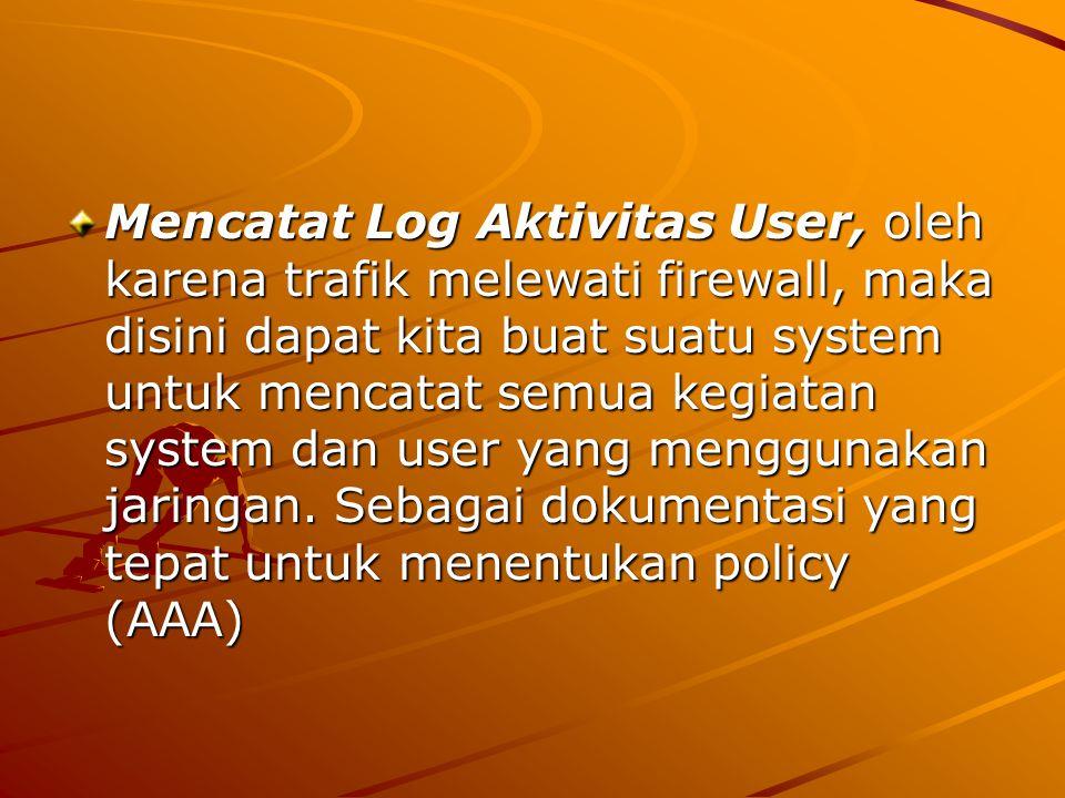 Mencatat Log Aktivitas User, oleh karena trafik melewati firewall, maka disini dapat kita buat suatu system untuk mencatat semua kegiatan system dan user yang menggunakan jaringan.