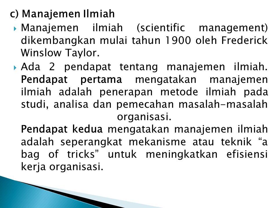 c) Manajemen Ilmiah Manajemen ilmiah (scientific management) dikembangkan mulai tahun 1900 oleh Frederick Winslow Taylor.