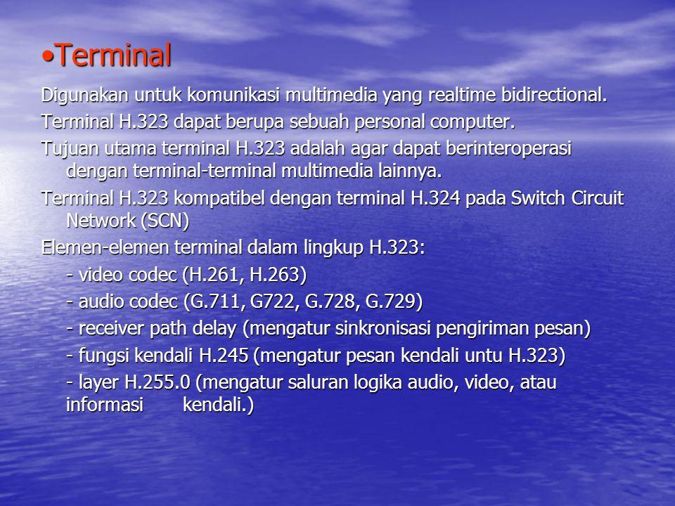 Terminal Digunakan untuk komunikasi multimedia yang realtime bidirectional. Terminal H.323 dapat berupa sebuah personal computer.