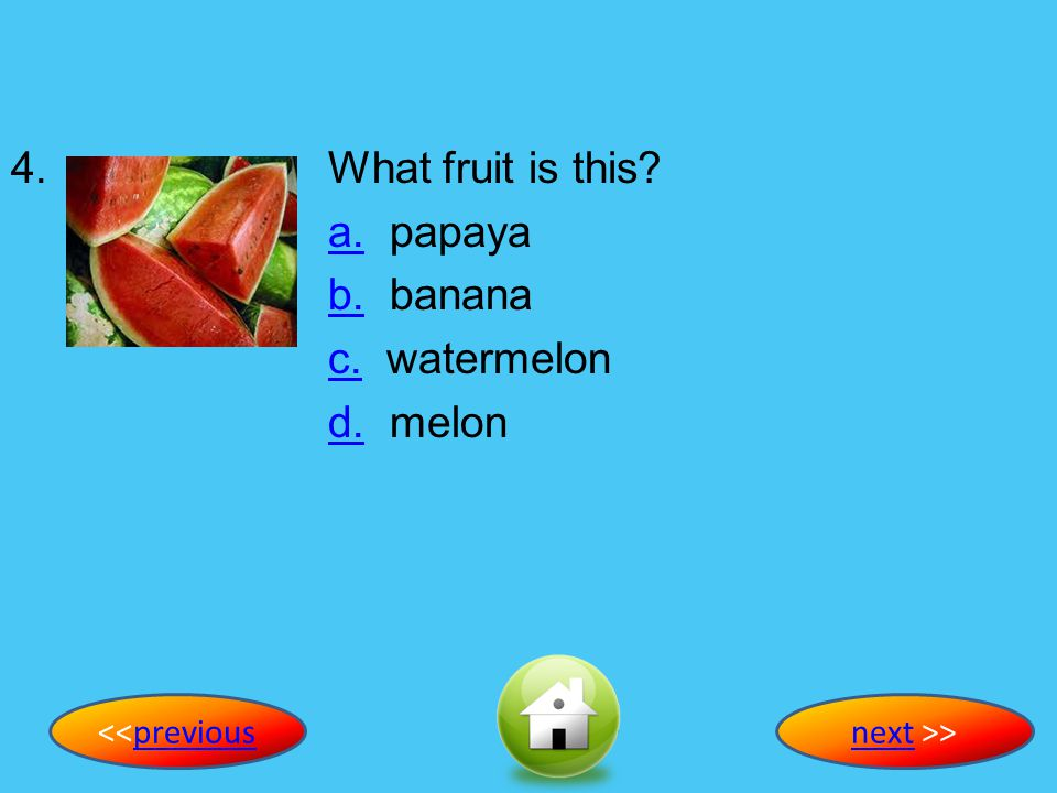 4. What fruit is this a. papaya b. banana c. watermelon d. melon