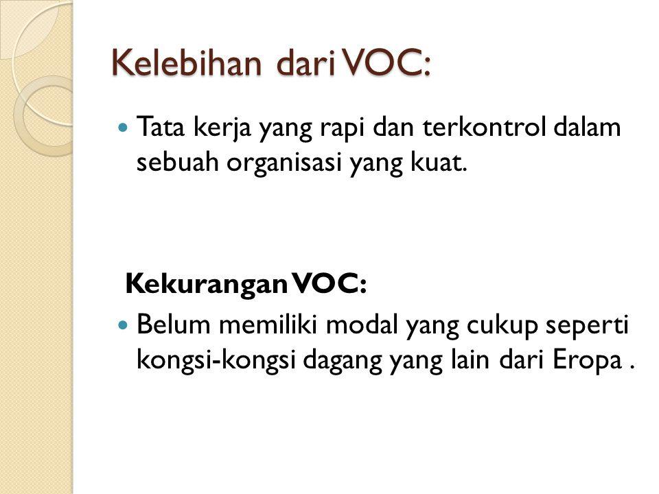 Kelebihan dari VOC: Tata kerja yang rapi dan terkontrol dalam sebuah organisasi yang kuat. Kekurangan VOC: