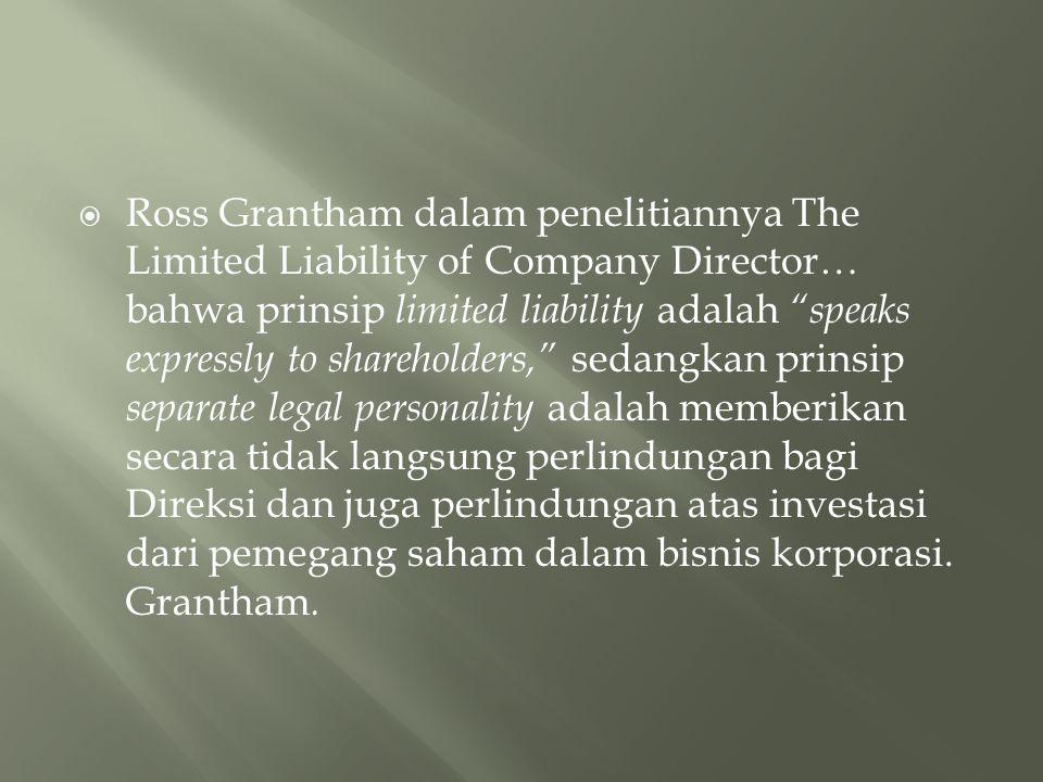 Ross Grantham dalam penelitiannya The Limited Liability of Company Director… bahwa prinsip limited liability adalah speaks expressly to shareholders, sedangkan prinsip separate legal personality adalah memberikan secara tidak langsung perlindungan bagi Direksi dan juga perlindungan atas investasi dari pemegang saham dalam bisnis korporasi.