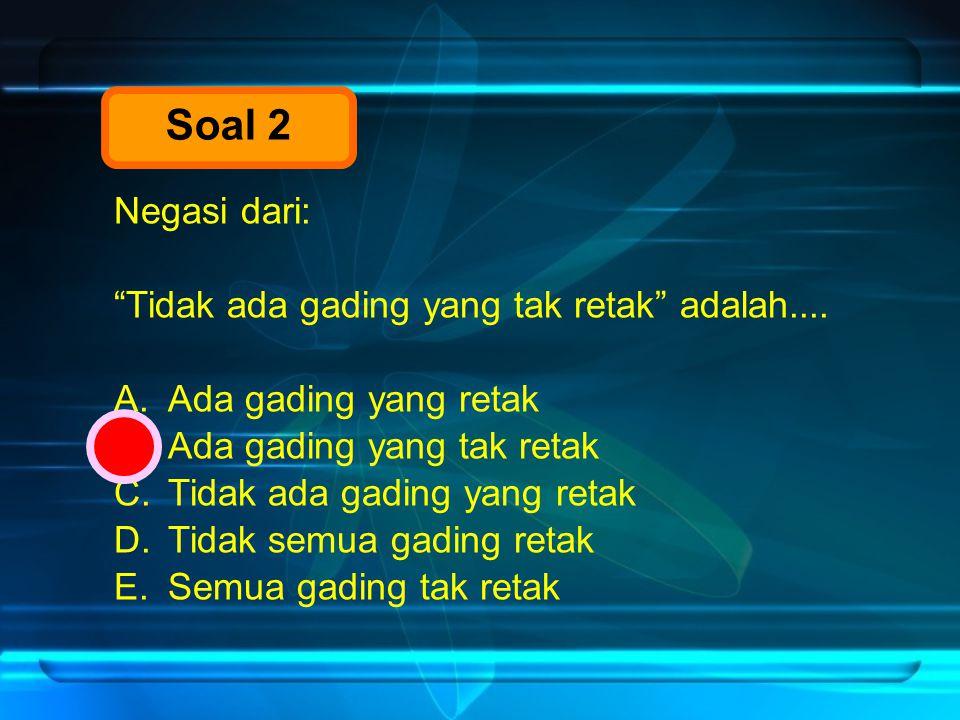 Soal 2 Negasi dari: Tidak ada gading yang tak retak adalah....